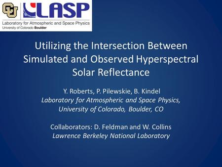 Utilizing the Intersection Between Simulated and Observed Hyperspectral Solar Reflectance Y. Roberts, P. Pilewskie, B. Kindel Laboratory for Atmospheric.