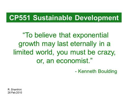 "R. Shanthini 26 Feb 2010 ""To believe that exponential growth may last eternally in a limited world, you must be crazy, or, an economist."" - Kenneth Boulding."