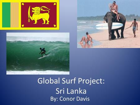 Global Surf Project: Sri Lanka By: Conor Davis. Quick Facts: Sri Lanka is located to the south of India in the Indian Ocean and gets the same swells as.