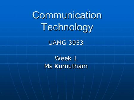 Communication Technology UAMG 3053 Week 1 Ms Kumutham.