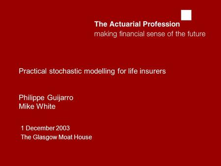  Practical stochastic modelling for life insurers Philippe Guijarro Mike White 1 December 2003 The Glasgow Moat House.