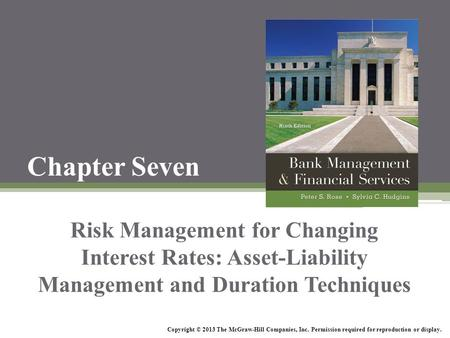 Chapter Seven Risk Management for Changing Interest Rates: Asset-Liability Management and Duration Techniques Copyright © 2013 The McGraw-Hill Companies,