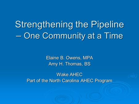 Strengthening the Pipeline – One Community at a Time Elaine B. Owens, MPA Amy H. Thomas, BS Wake AHEC Part of the North Carolina AHEC Program.