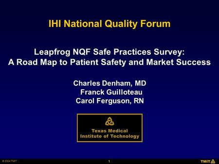 1 © 2004 TMIT IHI National Quality Forum Charles Denham, MD Franck Guilloteau Carol Ferguson, RN Leapfrog NQF Safe Practices Survey: A Road Map to Patient.