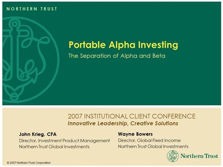 2007 INSTITUTIONAL CLIENT CONFERENCE Innovative Leadership, Creative Solutions © 2007 Northern Trust Corporation N O R T H E R N T R U S T Portable Alpha.