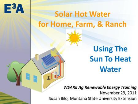 Solar Hot Water for Home, Farm, & Ranch Using The Sun To Heat Water WSARE Ag Renewable Energy Training November 29, 2011 Susan Bilo, Montana State University.