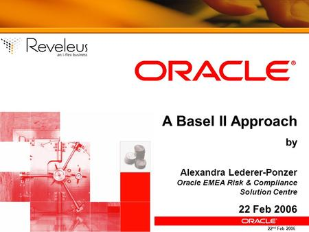 Oracle – A Basel II Approach 22 nd Feb 2006 1 A Basel II Approach by Alexandra Lederer-Ponzer Oracle EMEA Risk & Compliance Solution Centre 22 Feb 2006.