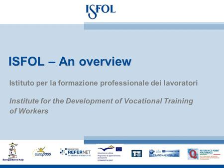 ISFOLAn overview ISFOL – An overview Istituto per la formazione professionale dei lavoratori Institute for the Development of Vocational Training of Workers.