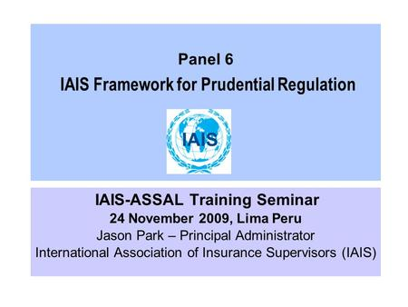 Panel 6 IAIS Framework for Prudential Regulation IAIS-ASSAL Training Seminar 24 November 2009, Lima Peru Jason Park – Principal Administrator International.