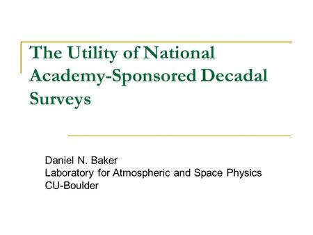 The Utility of National Academy-Sponsored Decadal Surveys Daniel N. Baker Laboratory for Atmospheric and Space Physics CU-Boulder.
