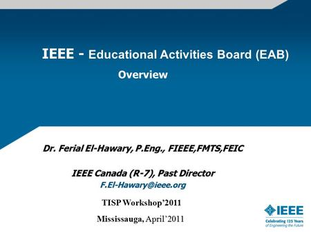 IEEE - Educational Activities Board (EAB) Overview Dr. Ferial El-Hawary, P.Eng., FIEEE,FMTS,FEIC IEEE Canada (R-7), Past Director