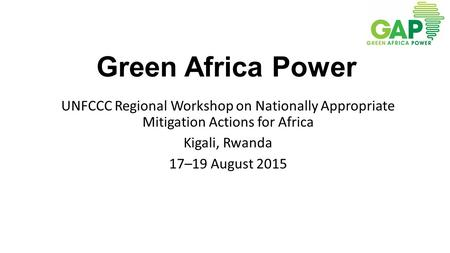 Green Africa Power UNFCCC Regional Workshop on Nationally Appropriate Mitigation Actions for Africa Kigali, Rwanda 17–19 August 2015.
