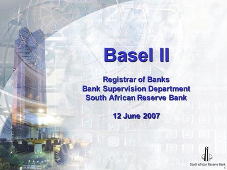 1 Basel II Registrar of Banks Bank Supervision Department South African Reserve Bank 12 June 2007.
