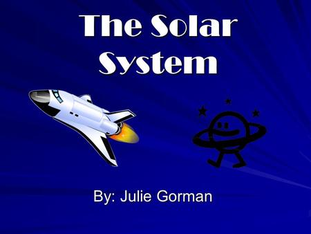 The Solar System By: Julie Gorman. Learning Objectives Learn the correct order of the planets from the sun Identify the different temperatures of the.