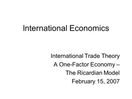 International Economics International Trade Theory A One-Factor Economy – The Ricardian Model February 15, 2007.