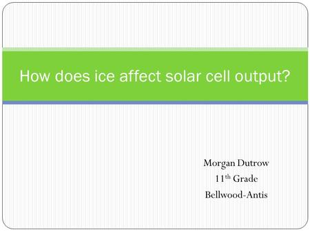 Morgan Dutrow 11 th Grade Bellwood-Antis How does ice affect solar cell output?