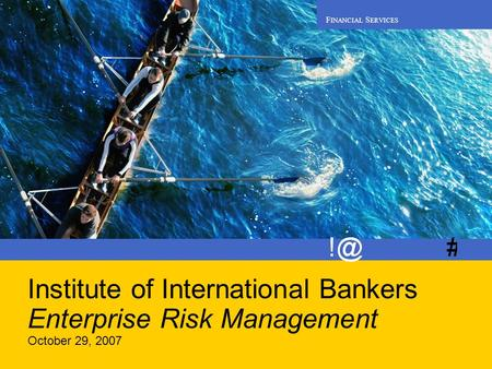 F INANCIAL S ERVICES Institute of International Bankers Enterprise Risk Management October 29, 2007.
