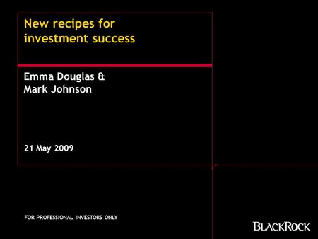 New recipes for investment success 21 May 2009 FOR PROFESSIONAL INVESTORS ONLY Emma Douglas & Mark Johnson.