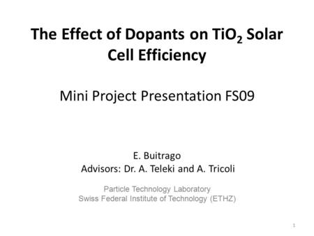 The Effect of Dopants on TiO 2 Solar Cell Efficiency Mini Project Presentation FS09 E. Buitrago Advisors: Dr. A. Teleki and A. Tricoli Particle Technology.