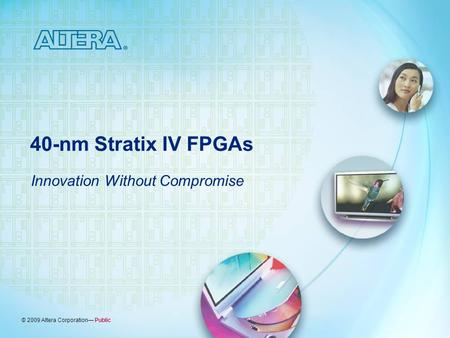 © 2009 Altera Corporation— Public 40-nm Stratix IV FPGAs Innovation Without Compromise.