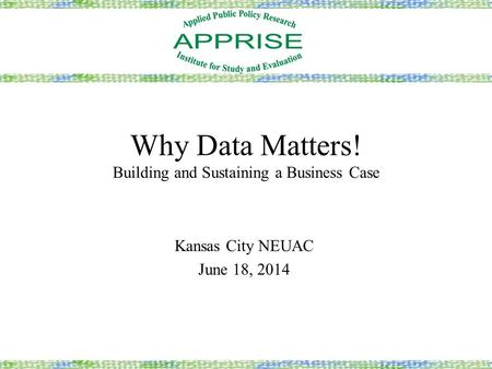 Why Data Matters! Building and Sustaining a Business Case Kansas City NEUAC June 18, 2014.