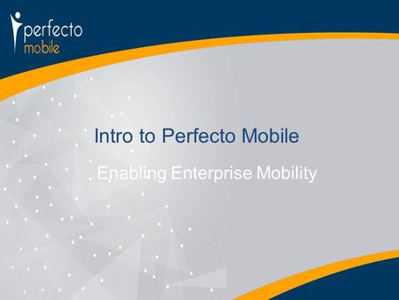 Enabling Enterprise Mobility Intro to Perfecto Mobile.