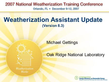 Weatherization Assistant Update (Version 8.3) Michael Gettings Oak Ridge National Laboratory.