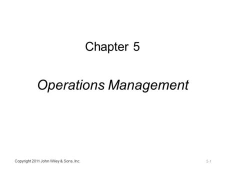 Copyright 2011 John Wiley & Sons, Inc. Chapter 5 Operations Management 5-1.