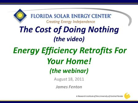 A Research Institute of the University of Central Florida The Cost of Doing Nothing (the video) Energy Efficiency Retrofits For Your Home! (the webinar)