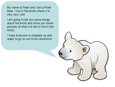 My name is Peter and I am a Polar Bear. I live in the Arctic where it is very very cold. I am going to tell you some things about the Arctic and show you.