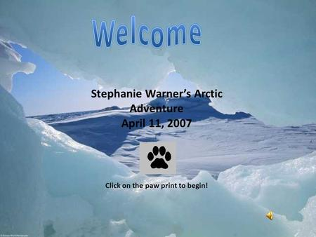 Stephanie Warner's Arctic Adventure April 11, 2007 Click on the paw print to begin!
