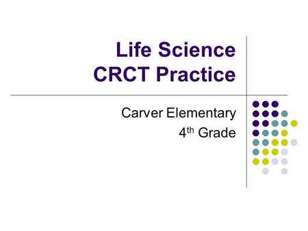 Life Science CRCT Practice Carver Elementary 4 th Grade.