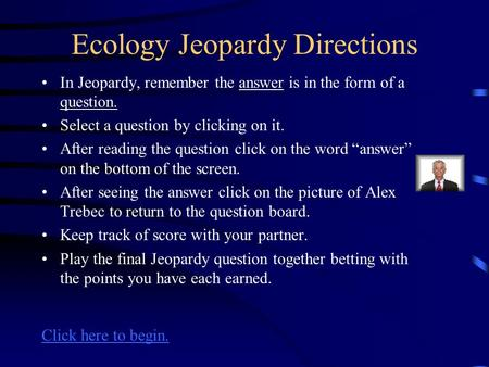 Ecology Jeopardy Directions In Jeopardy, remember the answer is in the form of a question. Select a question by clicking on it. After reading the question.