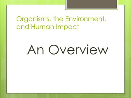 Organisms, the Environment, and Human Impact An Overview.