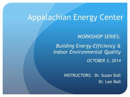 Appalachian Energy Center WORKSHOP SERIES: Building Energy-Efficiency & Indoor Environmental Quality OCTOBER 3, 2014 INSTRUCTORS: Dr. Susan Doll Dr. Lee.