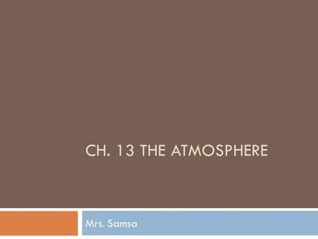 CH. 13 THE ATMOSPHERE Mrs. Samsa. The condition of Earth's atmosphere at a particular time and place 1. Temperature 2. Thermal energy 3. Climate 4. Weather.