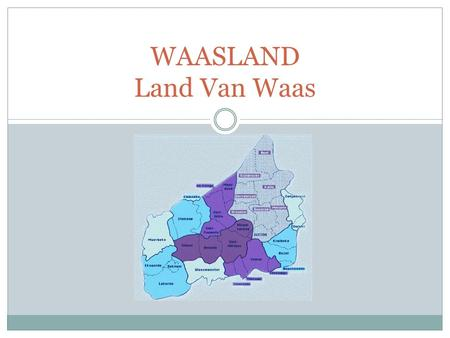 WAASLAND Land Van Waas. A historical and geographical region Was part of t he County Flanders It is situated in East-Flanders The borders : North = Holland.