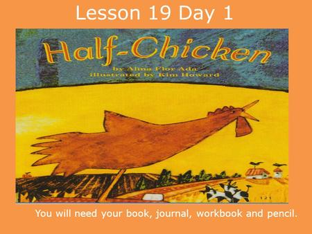 Lesson 19 Day 1 You will need your book, journal, workbook and pencil.