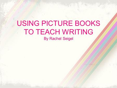 USING PICTURE BOOKS TO TEACH WRITING By Rachel Seigel.