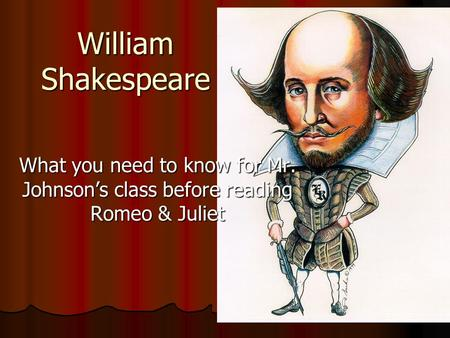 William Shakespeare What you need to know for Mr. Johnson's class before reading Romeo & Juliet.