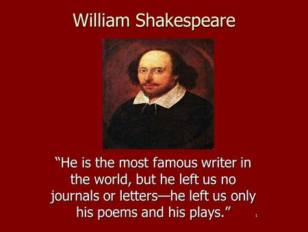 "William Shakespeare ""He is the most famous writer in the world, but he left us no journals or letters—he left us only his poems and his plays."" 1."