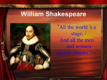 "William Shakespeare "" All the world 's a stage, / And all the men and women merely players. ""— —"