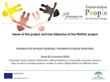 Name of the project and Sub-Objective of the PEOPLE project INFORMATICS WITHOUT BORDERS / INFORMATICI SENZA FRONTIERE Social & E-inclusion (SO4) Informatici.