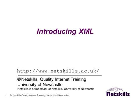1 © Netskills Quality Internet Training, University of Newcastle Introducing XML  © Netskills, Quality Internet Training University.