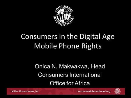 Consumers in the Digital Age Mobile Phone Rights Onica N. Makwakwa, Head Consumers International Office for Africa.