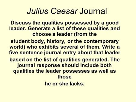 Julius Caesar Journal Discuss the qualities possessed by a good leader. Generate a list of these qualities and choose a leader (from the student body,