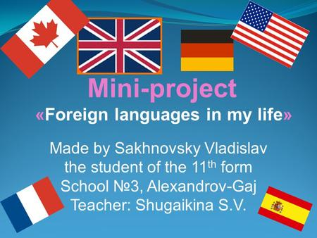Mini-project «Foreign languages in my life» Made by Sakhnovsky Vladislav the student of the 11 th form School №3, Alexandrov-Gaj Teacher: Shugaikina S.V.