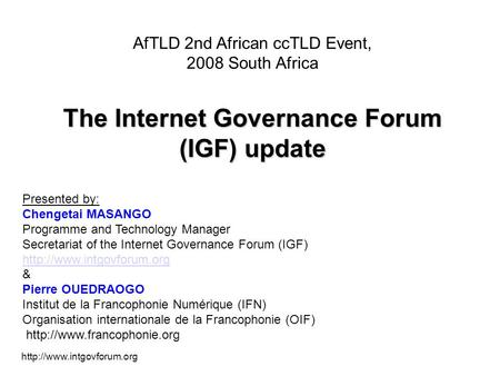 AfTLD 2nd African ccTLD Event, 2008 South Africa The Internet Governance Forum (IGF) update Presented by: Chengetai MASANGO.