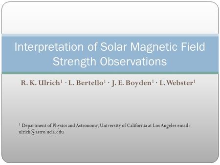 R. K. Ulrich 1 · L. Bertello 1 · J. E. Boyden 1 · L. Webster 1 Interpretation of Solar Magnetic Field Strength Observations 1 Department of Physics and.