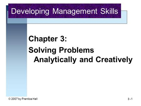 © 2007 by Prentice Hall1 Chapter 3: Solving Problems Analytically and Creatively Developing Management Skills 3 -